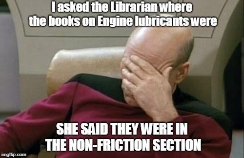 Photo caption - lasked the Librarian where the books on Engine lubricants were SHE SAID THEY WERE IN THE NON-FRICTION SECTION imgfip.com