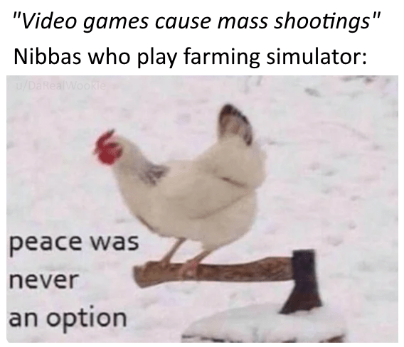 """video game violence - Chicken - """"Video games cause mass shootings"""" Nibbas who play farming simulator: /DaRealWookie peace was never an option"""