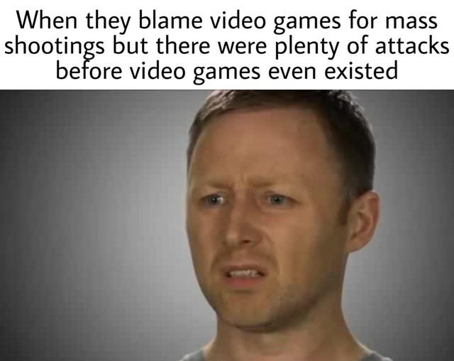 video game violence - Face - When they blame video games for shootings but there were plenty of attacks before video games even existed