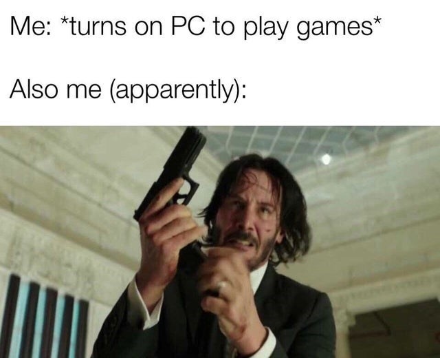 video game violence - Text - Me: *turns on PC to play games* Also me (apparently):