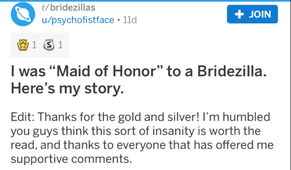 """bridezilla - Text - r/bridezillas +JOIN u/psychofistface 11d 1 S 1 I was """"Maid of Honor"""" to a Bridezilla. Here's my story Edit: Thanks for the gold and silver! I'm humbled you guys think this sort of insanity is worth the read, and thanks to everyone that has offered me supportive comments."""