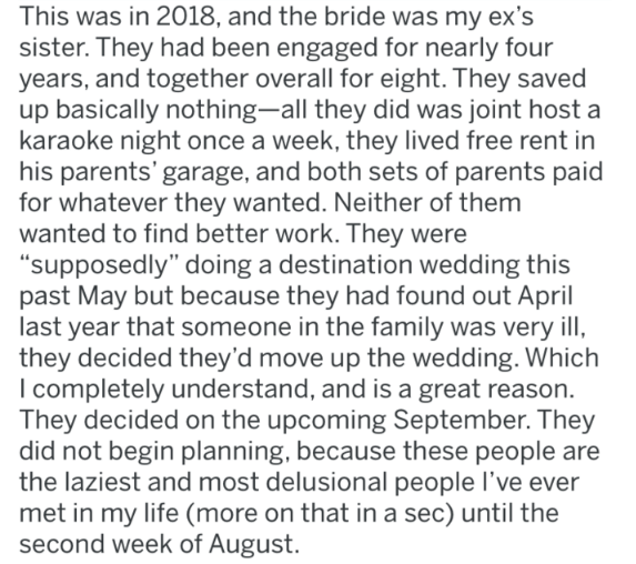 "bridezilla - Text - This was in 2018, and the bride was my ex's sister. They had been engaged for nearly four years, and together overall for eight. They saved up basically nothing-all they did was joint host a karaoke night once a week, they lived free rent in his parents' garage, and both sets of parents paid for whatever they wanted. Neither of them wanted to find better work. They were ""supposedly"" doing a destination wedding this past May but because they had found out April last year that"