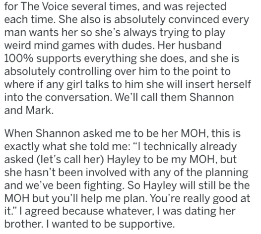 """bridezilla - Text - for The Voice several times, and was rejected each time. She also is absolutely convinced every man wants her so she's always trying to play weird mind games with dudes. Her husband 100% supports everything she does, and she is absolutely controlling over him to the point to where if any girl talks to him she will insert herself into the conversation. We'll call them Shannon and Mark. When Shannon asked me to be her MOH, this is exactly what she told me: """"I technically alread"""