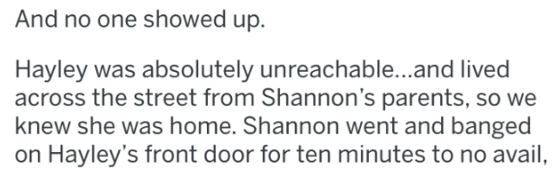 bridezilla - Text - And no one showed up. Hayley was absolutely unreachable...and lived across the street from Shannon's parents, so we knew she was home. Shannon went and banged on Hayley's front door for ten minutes to no avail,