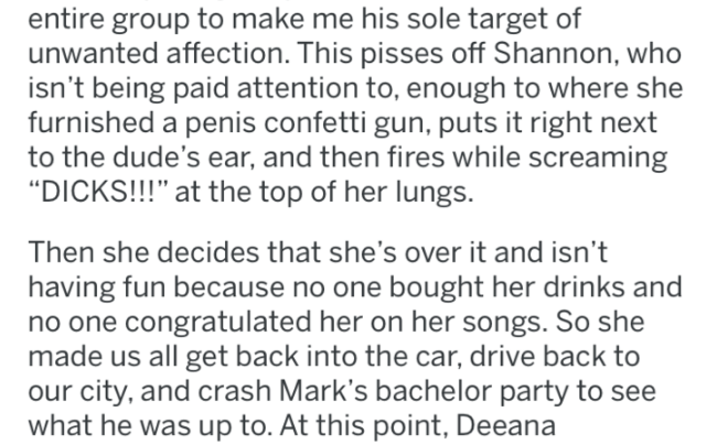 """bridezilla - Text - entire group to make me his sole target of unwanted affection. This pisses off Shannon, who isn't being paid attention to, enough to where she furnished a penis confetti gun, puts it right next to the dude's ear, and then fires while screaming """"DICKS!!!"""" at the top of her lungs Then she decides that she's over it and isn't having fun because no one bought her drinks and no one congratulated her on her songs. So she made us all get back into the car, drive back to our city, an"""