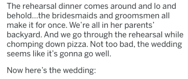 bridezilla - Text - The rehearsal dinner comes around and lo and behold..the bridesmaids and groomsmen all make it for once. We're all in her parents' backyard. And we go through the rehearsal while chomping down pizza. Not too bad, the wedding seems like it's gonna go well. Now here's the wedding: