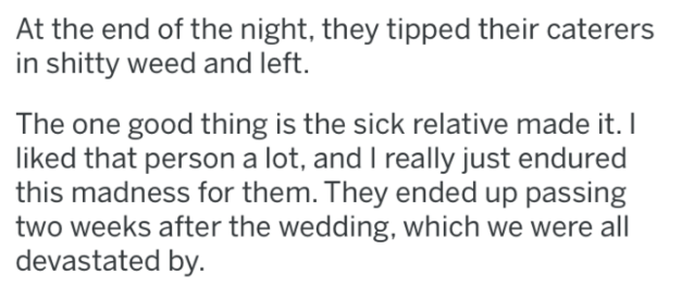 bridezilla - Text - At the end of the night, they tipped their caterers in shitty weed and left. The one good thing is the sick relative made it. I liked that persona lot, and I really just endured this madness for them. They ended up passing two weeks after the wedding, which we were all evastated by.