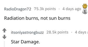 better name - Text - RadioDragon72 75.3k points 4 days ago Radiation burns, not sun burns itsonlyastrongbuzz 28.5k points4 days Star Damage