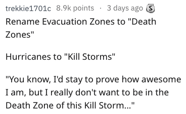 """better name - Text - 3 days ago trekkie1701c 8.9k points Rename Evacuation Zones to """"Death Zones"""" Hurricanes to """"Kill Storms"""" """"You know, I'd stay to prove how awesome I am, but I really don't want to be in the Death Zone of this Kill Storm..."""""""