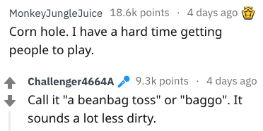 "better name - Text - MonkeyJungleJuice 18.6k points 4 days ago Corn hole. I have a hard time getting people to play. Challenger4664A 9.3k points 4 days ago Call it ""a beanbag toss"" or ""baggo"". It sounds a lot less dirty."