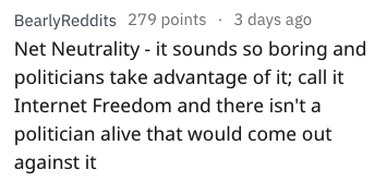 better name - Text - BearlyReddits 279 points 3 days ago Net Neutrality - it sounds so boring and politicians take advantage of it; call it Internet Freedom and there isn't a politician alive that would come out against it