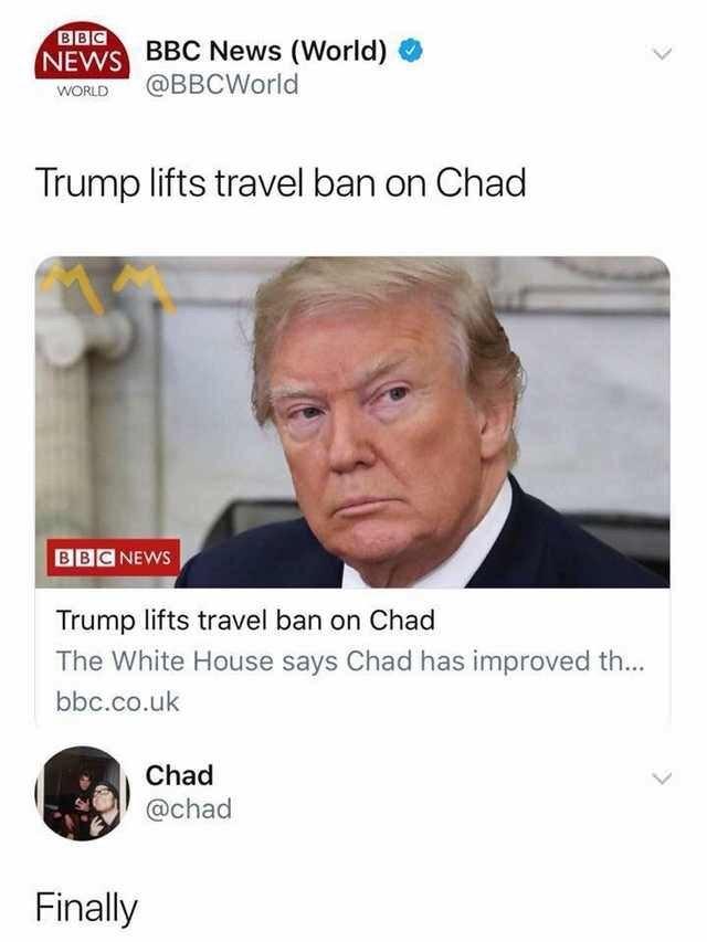 Text - BBC NEWS BBC News (World) WORLD@BBCWorld Trump lifts travel ban on Chad BBC NEWS Trump lifts travel ban on Chad The White House says Chad has improved th... bbc.co.uk Chad @chad Finally