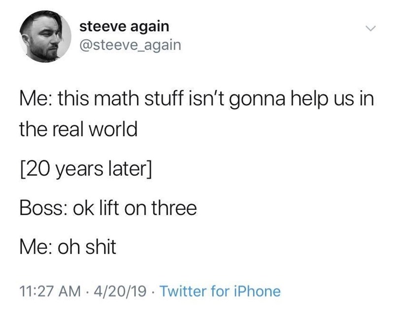 """Tweet - """"Me: this math stuff isn't gonna help us in the real world [20 years later] Boss: ok lift on three; Me: oh shit"""""""