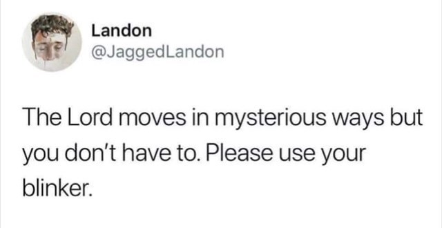 Text - Landon @JaggedLandon The Lord moves in mysterious ways but you don't have to. Please use your blinker.