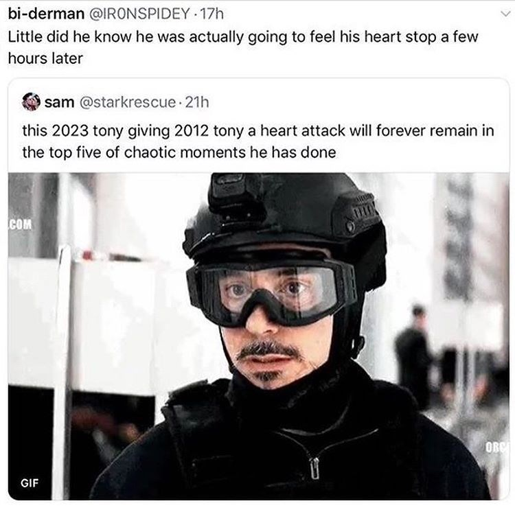 Helmet - bi-derman @IRONSPIDEY 17h Little did he know he was actually going to feel his heart stop a few hours later sam @starkrescue 21h this 2023 tony giving 2012 tony a heart attack will forever remain in the top five of chaotic moments he has done COM OBe GIF