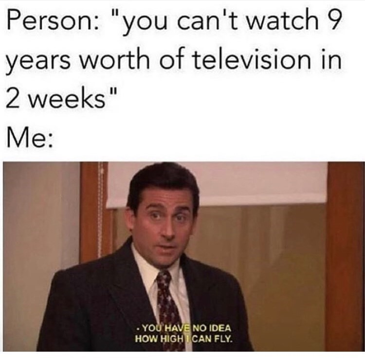 """Text - Person: """"you can't watch 9 years worth of television in 11 2 weeks"""" Me: . YOU HAVE NO IDEA HOW HIGH CAN FLY"""