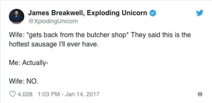 """Text - James Breakwell, Exploding Unicorn @XplodingUnicorn Wife: """"gets back from the butcher shop* They said this is the hottest sausage I'll ever have. Me: Actually- Wife: NO. 4,028 1:03 PM - Jan 14, 2017"""