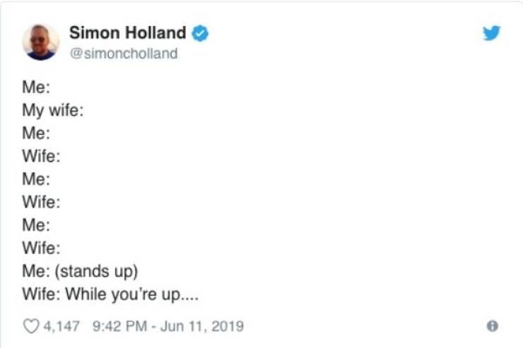 Text - Simon Holland @simoncholland Me: My wife: Me: Wife: Me: Wife: Me: Wife: Me: (stands up) Wife: While you're up... 4,147 9:42 PM - Jun 11, 2019