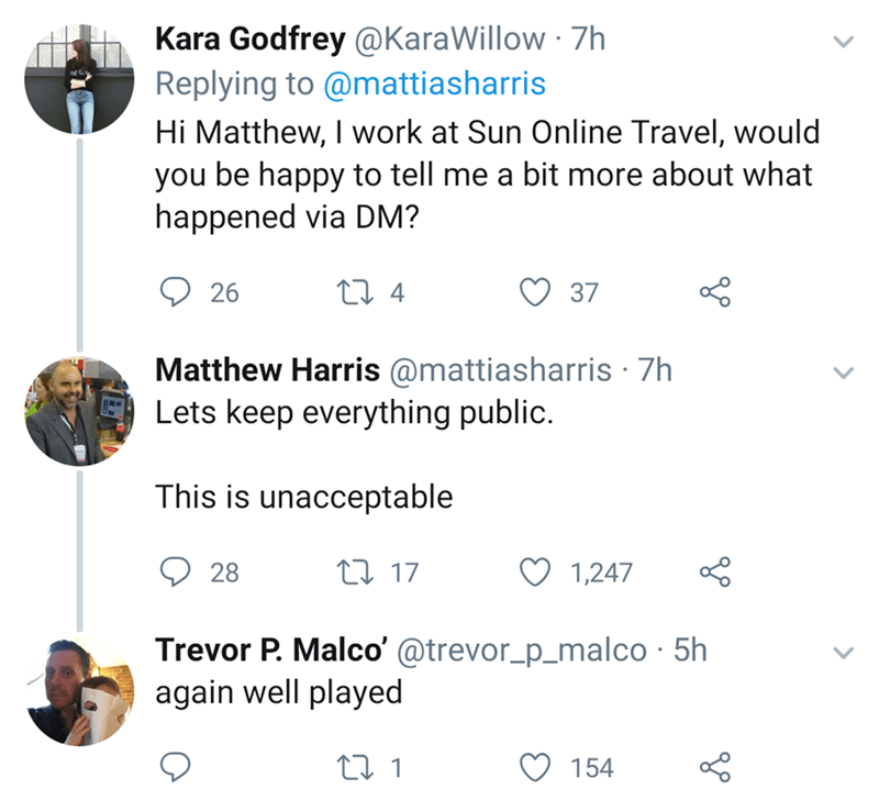 Text - Kara Godfrey @KaraWillow 7h Replying to @mattiasharris Hi Matthew, I work at Sun Online Travel, would you be happy to tell me a bit more about what happened via DM? t 4 26 37 Matthew Harris@mattiasharris 7h Lets keep everything public. This is unacceptable t 17 1,247 28 Trevor P. Malco'@trevor_p_malco 5h again well played 154