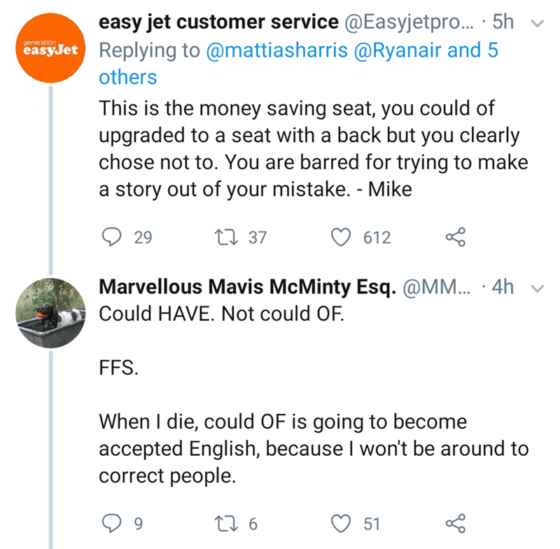 Text - easy jet customer service @Easyjetpro...5h Replying to @mattiasharris @Ryanair and 5 generation easyJet others This is the money saving seat, you could of upgraded to a seat with a back but you clearly chose not to. You are barred for trying to make a story out of your mistake. - Mike L 37 29 612 Marvellous Mavis McMinty Esq. @MM... 4h Could HAVE. Not could OF. FFS When I die, could OF is going to become accepted English, because I won't be around to correct people. Lo t6 51