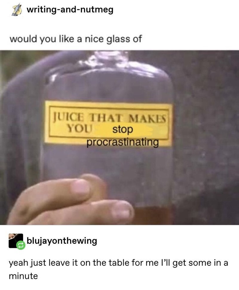 Text - writing-and-nutmeg would you like a nice glass of JUICE THAT MAKES YOU stop procrastinating blujayonthewing yeah just leave it on the table for me l'll get some in a minute
