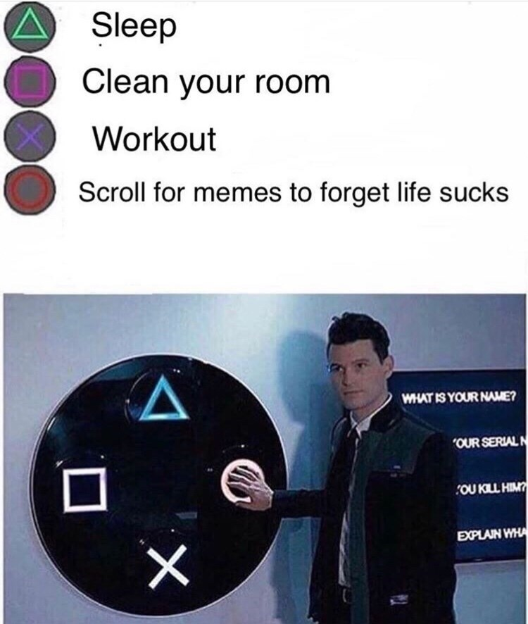 Technology - Sleep Clean your room Workout Scroll for memes to forget life sucks WHAT IS YOUR NAME? OUR SERIAL N OU KLL HIM EXPLAIN WHA X