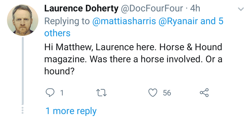 Text - Laurence Doherty@DocFourFour .4h Replying to @mattiasharris @Ryanair and 5 others Hi Matthew, Laurence here. Horse & Hound magazine. Was there a horse involved. Or a hound? 56 1 more reply