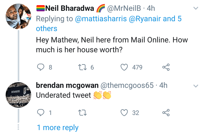 Text - ENeil Bharadwa @MrNeilB 4h Replying to @mattiasharris@Ryanair and 5 others Hey Mathew, Neil here from Mail Online. How much is her house worth? t6 479 brendan mcgowan @themcgoos65 4h Underated tweet WINNERS 32 1 1 more reply