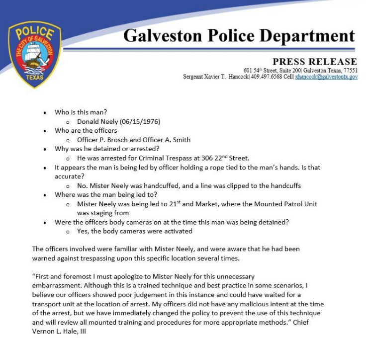 crime - Text - Galveston Police Department OF PRESS RELEASE 601 54 Street, Suite 200| Galveston Texas, 77551 Sergeant Xavier T. Hancock 409.497.6568 Cell shancock@galvestonts.gov TEXAS Who is this man? Donald Neely (06/15/1976) Who are the officers Officer P. Brosch and Officer A. Smith Why was he detained or arrested? oHe was arrested for Criminal Trespass at 306 22nd Street. It appears the man is being led by officer holding a rope tied to the man's hands. Is that accurate? No. Mister Neely wa