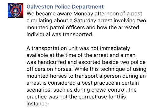 crime - Text - POLICE Galveston Police Department We became aware Monday afternoon of a post circulating about a Saturday arrest involving two mounted patrol officers and how the arrested individual was transported. A transportation unit was not immediately available at the time of the arrest and a man was handcuffed and escorted beside two police officers on horses. While this technique of using mounted horses to transport a person during an arrest is considered a best practice in certain scena