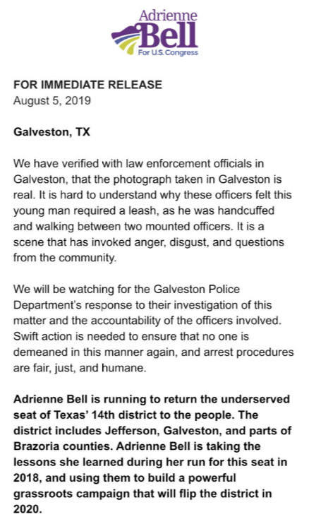 crime - Text - Adrienne Bell For U.S.Congress FOR IMMEDIATE RELEASE August 5, 2019 Galveston, TX We have verified with law enforcement officials in Galveston, that the photograph takern in Galveston is real. It is hard to understand why these officers felt this young man required a leash, as he was handcuffed and walking between two mounted officers. It is a scene that has invoked anger, disgust, and questions from the community We will be watching for the Galveston Police Department's response