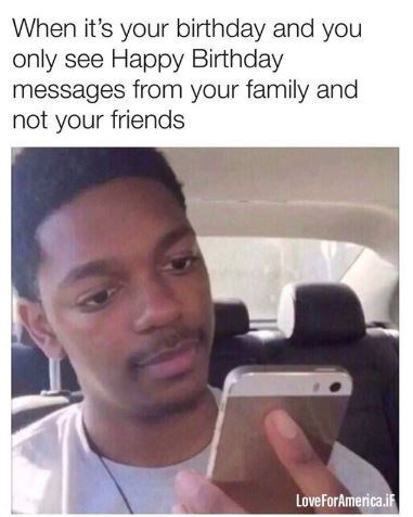"Meme - ""When it's your birthday and you only see Happy Birthday messages from your family and not your friends"""