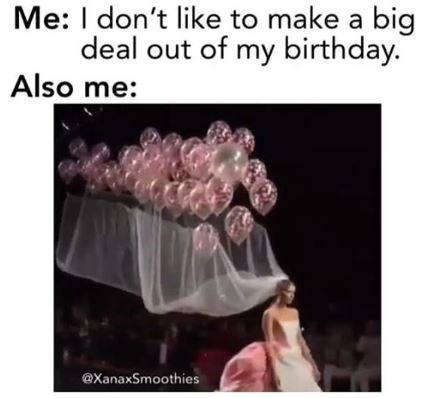 "Meme - ""Me: I don't like to make a big deal out of my birthday. Also me"""