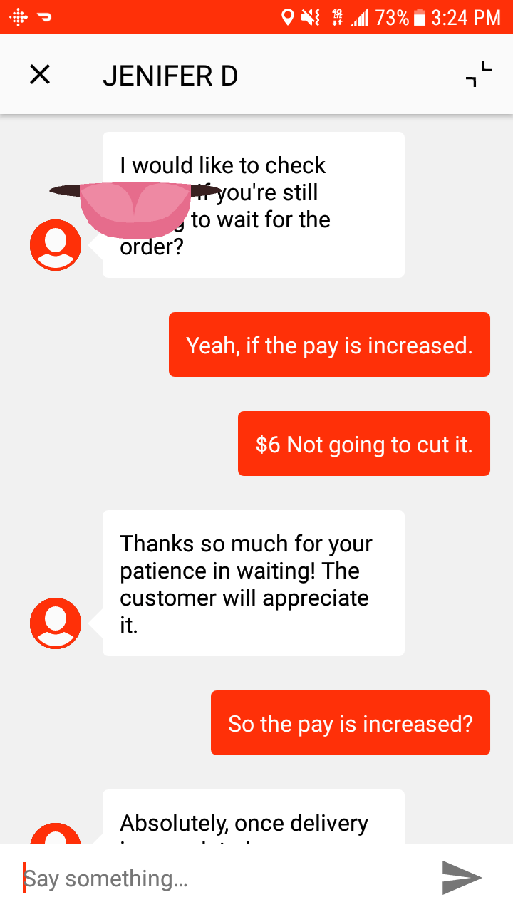 customer service - Text - O 73% 3:24 PM L JENIFER D I would like to check fyou're still to wait for the order? Yeah, if the pay is increased. $6 Not going to cut it. Thanks so much for your patience in waiting! The customer will appreciate it. So the pay is increased? Absolutely, once delivery Say somethin..