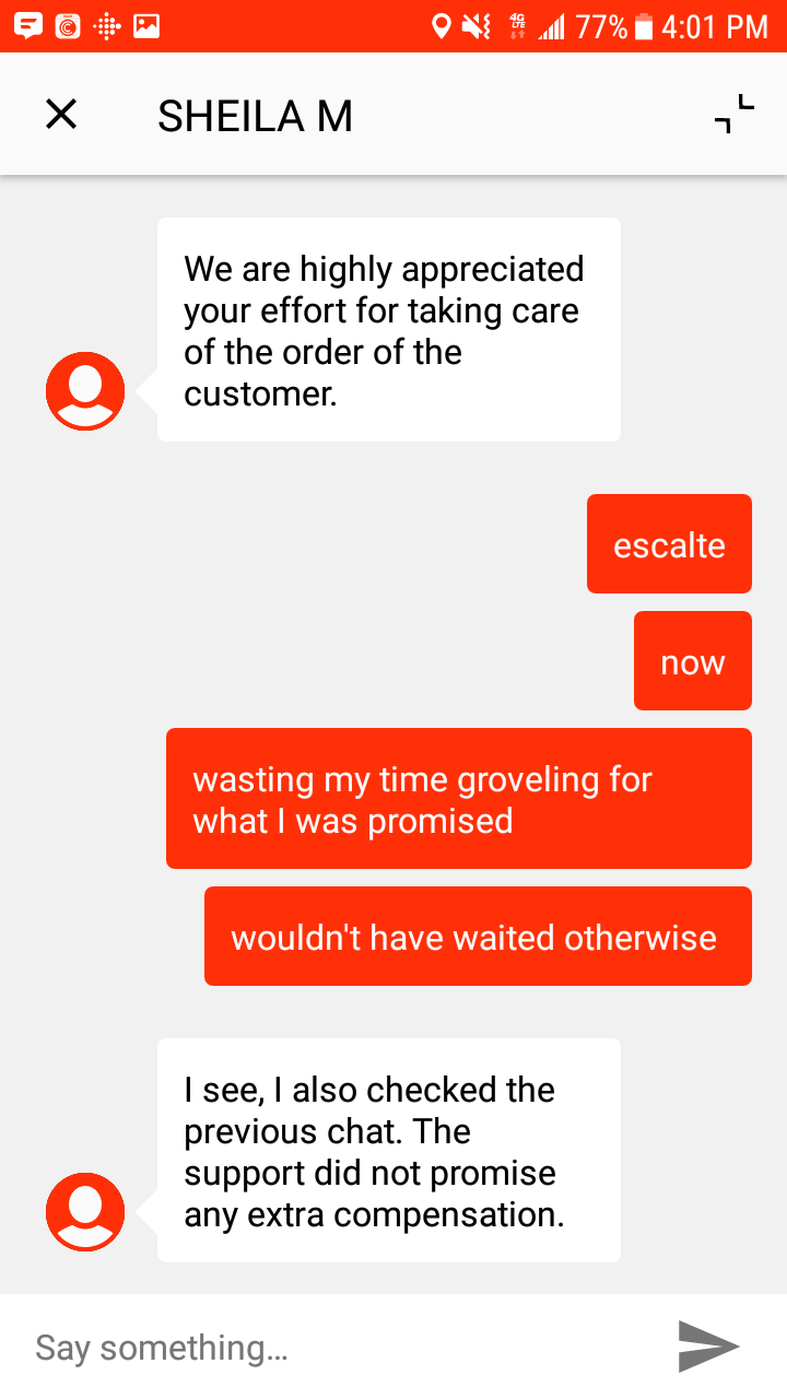 customer service - Text - 77%4:01 PM L SHEILA M highly appreciated your effort for taking care of the order of the We are customer. escalte now wasting my time groveling for what I was promised wouldn't have waited otherwise I see, I also checked the previous chat. The support did not promise any extra compensation. Say something.. X