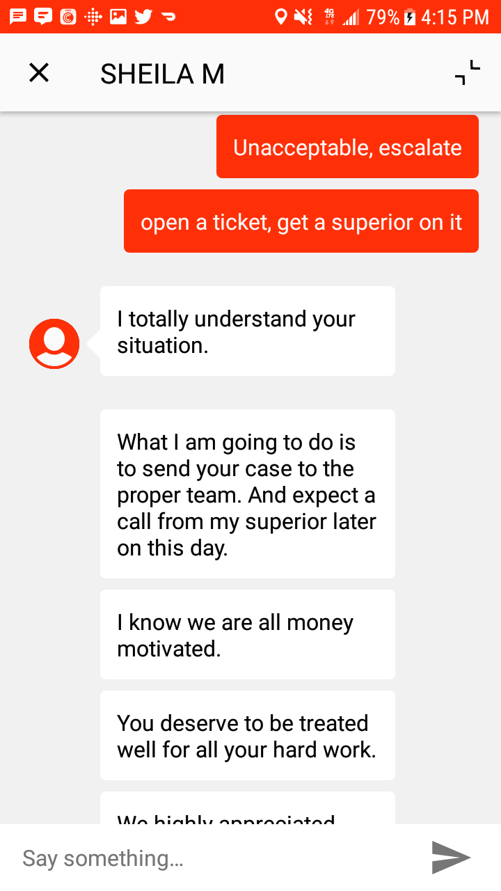 customer service - Text - 79% 4:15 PM L SHEILA M Unacceptable, escalate open a ticket, get a superior on it I totally understand your situation What I am going to do is to send your case to the proper team. And expect a call from my superior later on this day. I know we are all money motivated You deserve to be treated well for all your hard work. Wo bichlv onnrnintod Say somethin... X