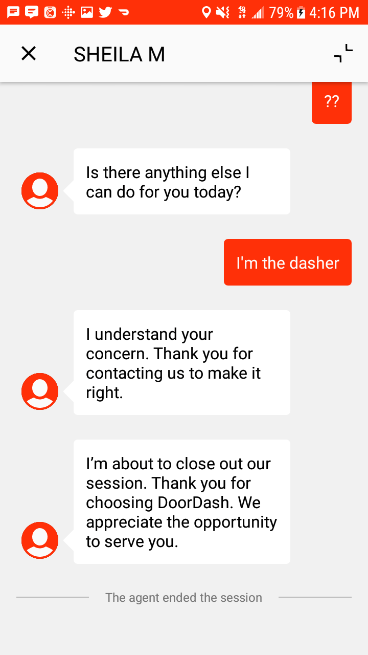 customer service - Text - INO 79% 4:16 PM L SHEILA M ?? Is there anything else l can do for you today? I'm the dasher understand your concern. Thank you for contacting us to make it right. I'm about to close out our session. Thank you for choosing DoorDash. We appreciate the opportunity to serve you. The agent ended the session X