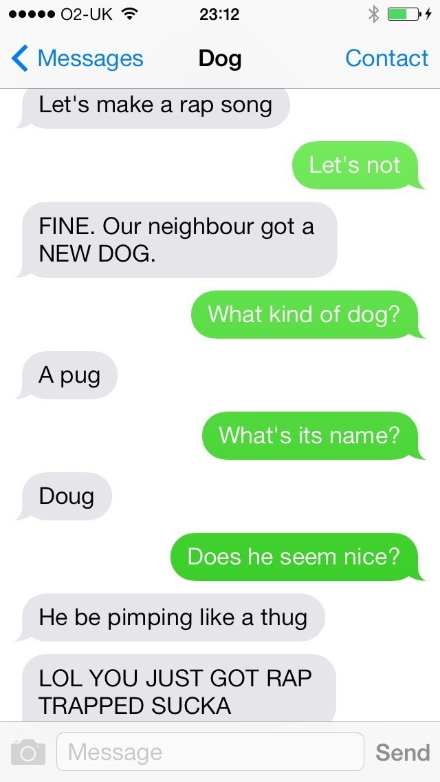 dog text - Text - O2-UK 23:12 Messages Dog Contact Let's make a rap song Let's not FINE. Our neighbour got a NEW DOG. What kind of dog? A pug What's its name? Doug Does he seem nice? He be pimping like a thug LOL YOU JUST GOT RAP TRAPPED SUCKA Message Send