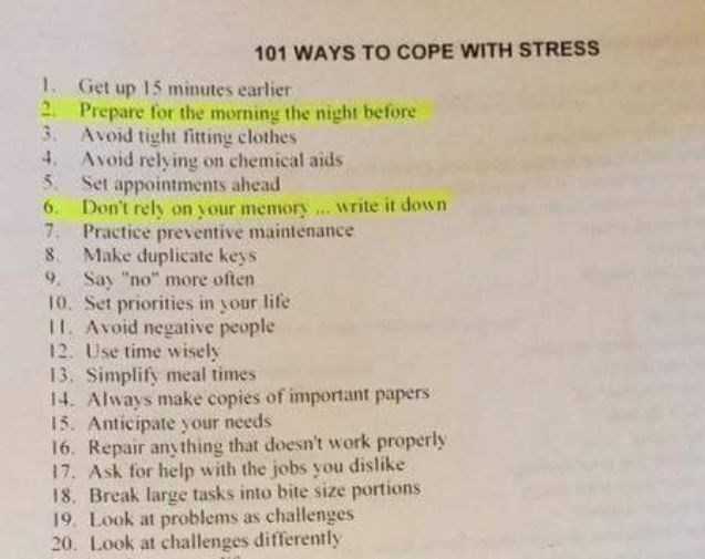 """Text - 101 WAYS TO COPE WITH STRESS 1 Get up 15 minutes earlier 2 Prepare for the morning the night before 3Avoid tight fitting clothes 4. Avoid relying on chemical aids 5. Set appointments ahead 6 Don't rely on your memory.. write it down 7 Practice preventive maintenance 8 Make duplicate keys 9 Say """"no"""" more often 10. Set priorities in your life 11. Avoid negative people 12. Use time wisely 13. Simplify meal times 14. Always make copies of important papers 15. Anticipate your needs 16. Repair"""