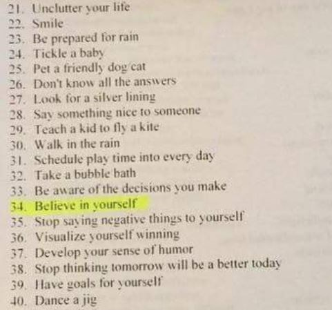 Text - 21. Unclutter your life 22. Smile 23. Be prepared for rain 24. Tickle a baby 25. Pet a friendly dog cat 26. Don't know all the answers 27. Look for a silver lining 28 Say something nice to someone 29. Teach a kid to fly a kite 30. Walk in the rain 31. Schedule play time into every day 32. Take a bubble bath 33. Be aware of the decisions you make 34. Believe in yourself 35. Stop say ing negative things to yourself 36. Visualize yourself winning 37. Develop your sense of humor 38. Stop thin