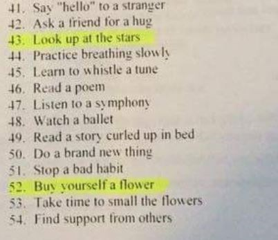 """Text - 41 Say """"hello"""" to a stranger 42 Ask a friend for a hug 43. Look up at the stars 44. Practice breathing slowly 45. Learn to whistle a tune 46. Read a poem 47 Listen to a symphony 48. Watch a ballet 49. Read a story curled up in bed 50 Do a brand new thing 51. Stop a bad habit 52. Buy yourself a flower 53. Take time to small the flowers 54. Find support from others"""