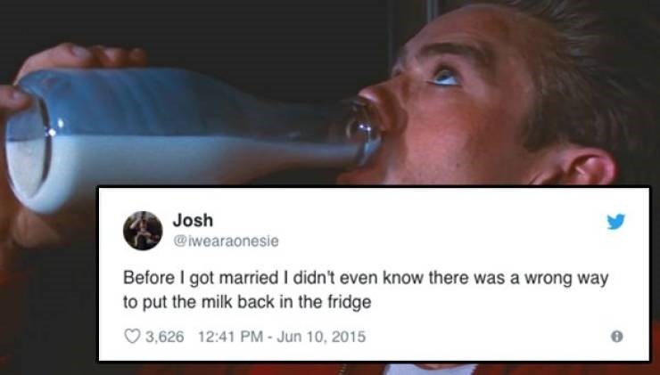 Nose - Josh @iwearaonesie Before I got married I didn't even know there was a wrong way to put the milk back in the fridge 3,626 12:41 PM- Jun 10, 2015