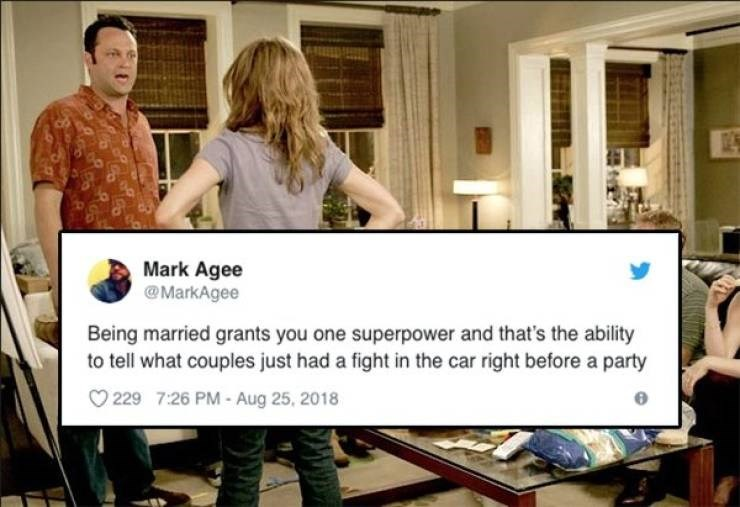 Job - Mark Agee @MarkAgee Being married grants you one superpower and that's the ability to tell what couples just had a fight in the car right before a party 229 7:26 PM - Aug 25, 2018