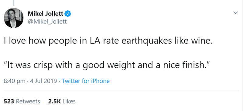 """los angeles - Text - Mikel Jollett @Mikel_Jollett I love how people in LA rate earthquakes like wine. """"It was crisp with a good weight and a nice finish."""" 8:40 pm 4 Jul 2019 Twitter for iPhone 2.5K Likes 523 Retweets"""