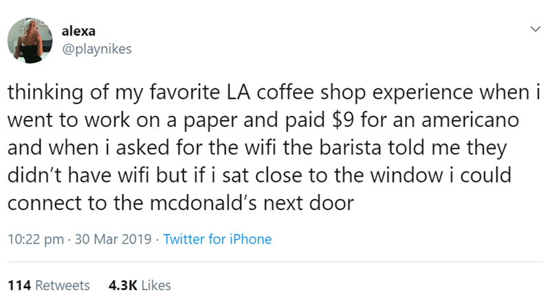 los angeles - Text - alexa @playnikes thinking of my favorite LA coffee shop experience when i went to work on a paper and paid $9 for an americano and when i asked for the wifi the barista told me they didn't have wifi but if i sat close to the window i could connect to the mcdonald's next door 10:22 pm 30 Mar 2019 Twitter for iPhone 4.3K Likes 114 Retweets