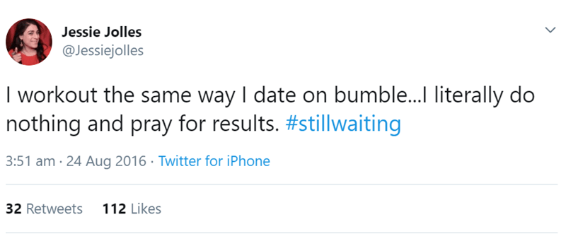 relationship tweet - Text - Jessie Jolles @Jessiejolles I workout the same way I date on bumble...l literally do nothing and pray for results. #stillwaiting 3:51 am 24 Aug 2016 Twitter for iPhone 112 Likes 32 Retweets
