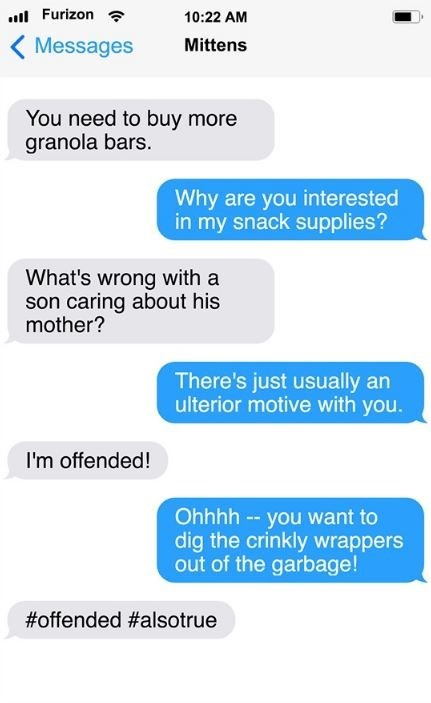 cat text - Text - Furizon 10:22 AM Messages Mittens You need to buy more granola bars. Why are you interested in my snack supplies? What's wrong with a son caring about his mother? There's just usually an ulterior motive with you. I'm offended! Ohhhh -- you want to dig the crinkly wrappers out of the garbage! #offended #alsotrue
