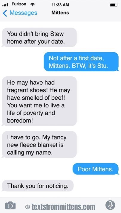 cat text - Text - Furizon 11:33 AM Messages Mittens You didn't bring Stew home after your date. Not after a first date, Mittens. BTW, it's Stu. He may have had fragrant shoes! He may have smelled of beef! You want me to live a life of poverty and boredom! I have to go. My fancy new fleece blanket is calling my name. Poor Mittens. Thank you for noticing textsfrommittens.com