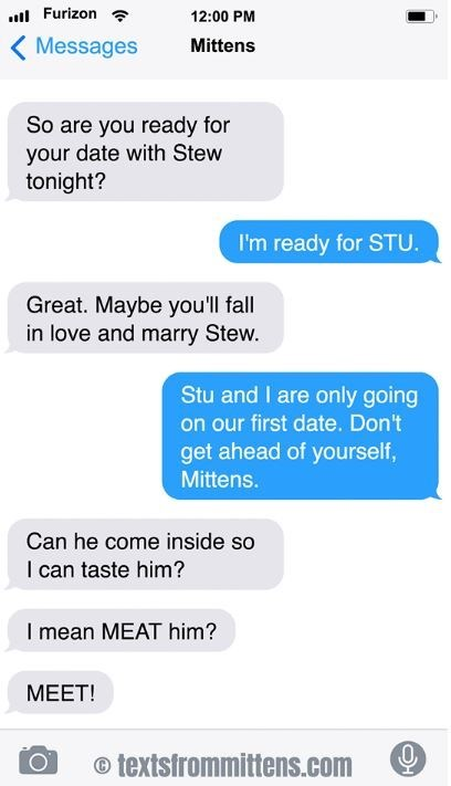 cat text - Text - Furizon 12:00 PM Messages Mittens So are you ready for your date with Stew tonight? I'm ready for STU. Great. Maybe you'll fall in love and marry Stew. Stu and I are only going on our first date. Don't get ahead of yourself, Mittens. Can he come inside so I can taste him? I mean MEAT him? MEET! o textsfrommittens.com