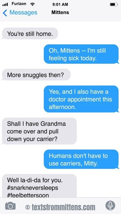 cat text - Text - Furizon 9:01 AM Messages Mittens You're still home. Oh, Mittens-- I'm still feeling sick today. More snuggles then? Yes, and I also have a doctor appointment this afternoon Shall I have Grandma come over and pull down your carrier? Humans don't have to use carriers, Mitty Well la-di-da for you. #snarkneversleeps #feelbettersoon otextsfrommittens.com
